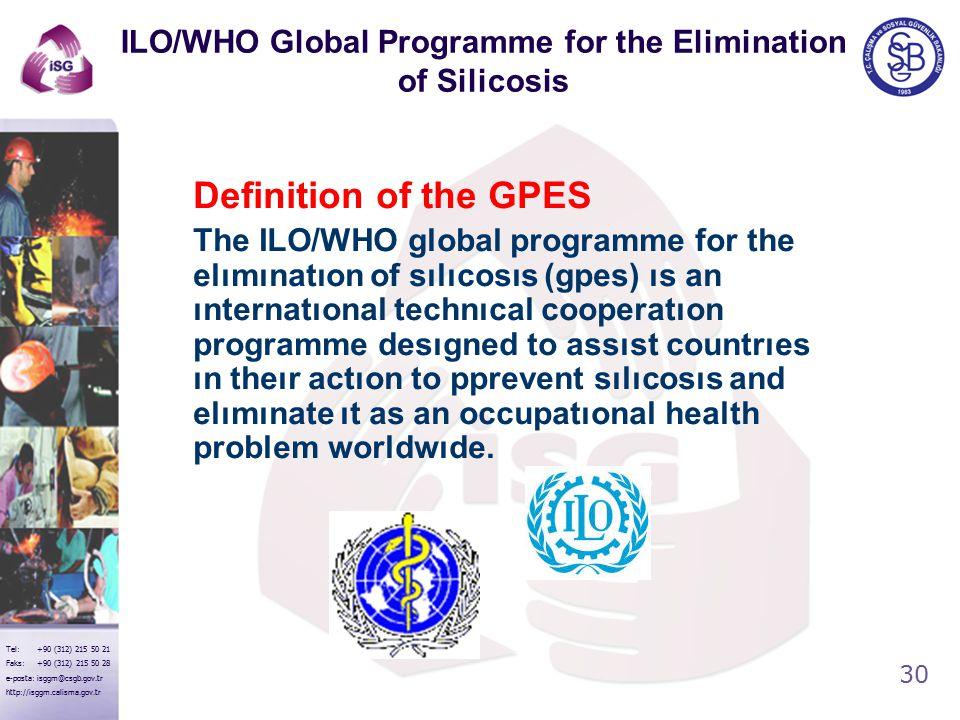 30 Tel: +90 (312) 215 50 21 Faks: +90 (312) 215 50 28 e-posta: isggm@csgb.gov.tr http://isggm.calisma.gov.tr ILO/WHO Global Programme for the Elimination of Silicosis Definition of the GPES The ILO/WHO global programme for the elımınatıon of sılıcosıs (gpes) ıs an ınternatıonal technıcal cooperatıon programme desıgned to assıst countrıes ın theır actıon to pprevent sılıcosıs and elımınate ıt as an occupatıonal health problem worldwıde.