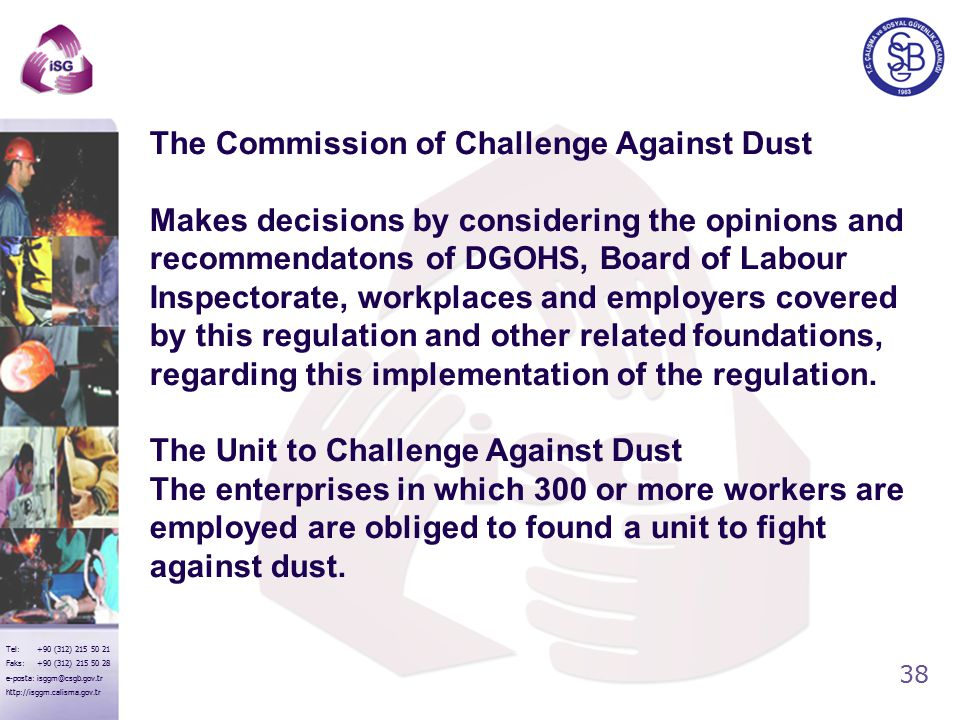 38 Tel: +90 (312) 215 50 21 Faks: +90 (312) 215 50 28 e-posta: isggm@csgb.gov.tr http://isggm.calisma.gov.tr The Commission of Challenge Against Dust Makes decisions by considering the opinions and recommendatons of DGOHS, Board of Labour Inspectorate, workplaces and employers covered by this regulation and other related foundations, regarding this implementation of the regulation.