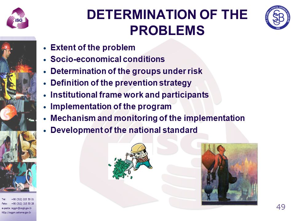 49 Tel: +90 (312) 215 50 21 Faks: +90 (312) 215 50 28 e-posta: isggm@csgb.gov.tr http://isggm.calisma.gov.tr DETERMINATION OF THE PROBLEMS Extent of the problem Socio-economical conditions Determination of the groups under risk Definition of the prevention strategy Institutional frame work and participants Implementation of the program Mechanism and monitoring of the implementation Development of the national standard