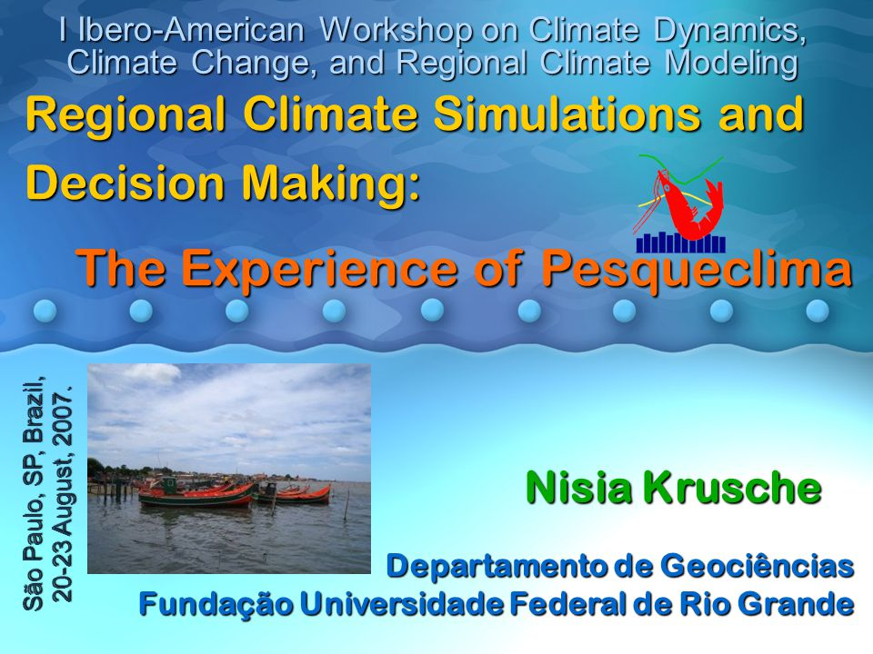 Regional Climate Simulations and Decision Making: The Experience of Pesqueclima The Experience of Pesqueclima I Ibero-American Workshop on Climate Dynamics, Climate Change, and Regional Climate Modeling São Paulo, SP, Brazil, 20-23 August, 2007.