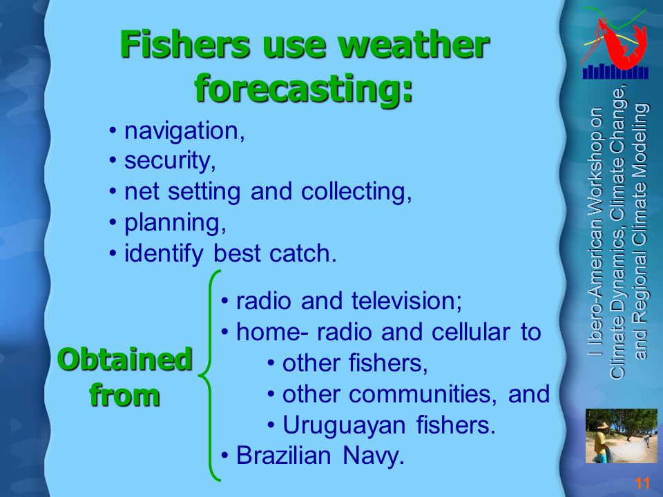 I Ibero-American Workshop on Climate Dynamics, Climate Change, and Regional Climate Modeling 11 Fishers use weather forecasting: navigation, security, net setting and collecting, planning, identify best catch.