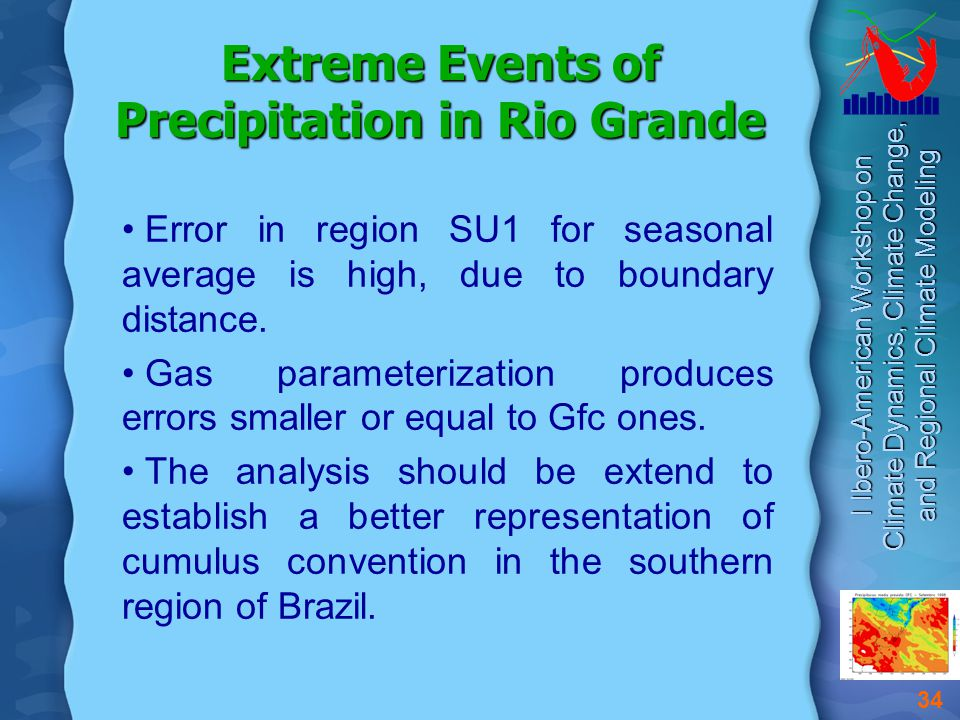 I Ibero-American Workshop on Climate Dynamics, Climate Change, and Regional Climate Modeling 34 Extreme Events of Precipitation in Rio Grande Error in region SU1 for seasonal average is high, due to boundary distance.
