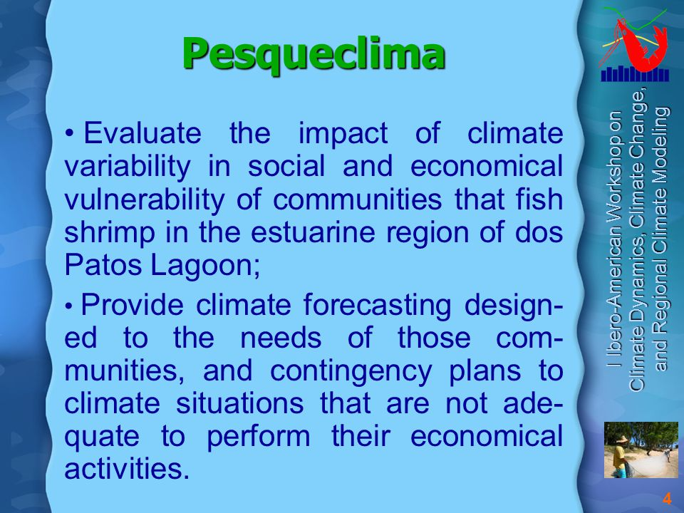 I Ibero-American Workshop on Climate Dynamics, Climate Change, and Regional Climate Modeling 4 Pesqueclima Evaluate the impact of climate variability in social and economical vulnerability of communities that fish shrimp in the estuarine region of dos Patos Lagoon; Provide climate forecasting design- ed to the needs of those com- munities, and contingency plans to climate situations that are not ade- quate to perform their economical activities.