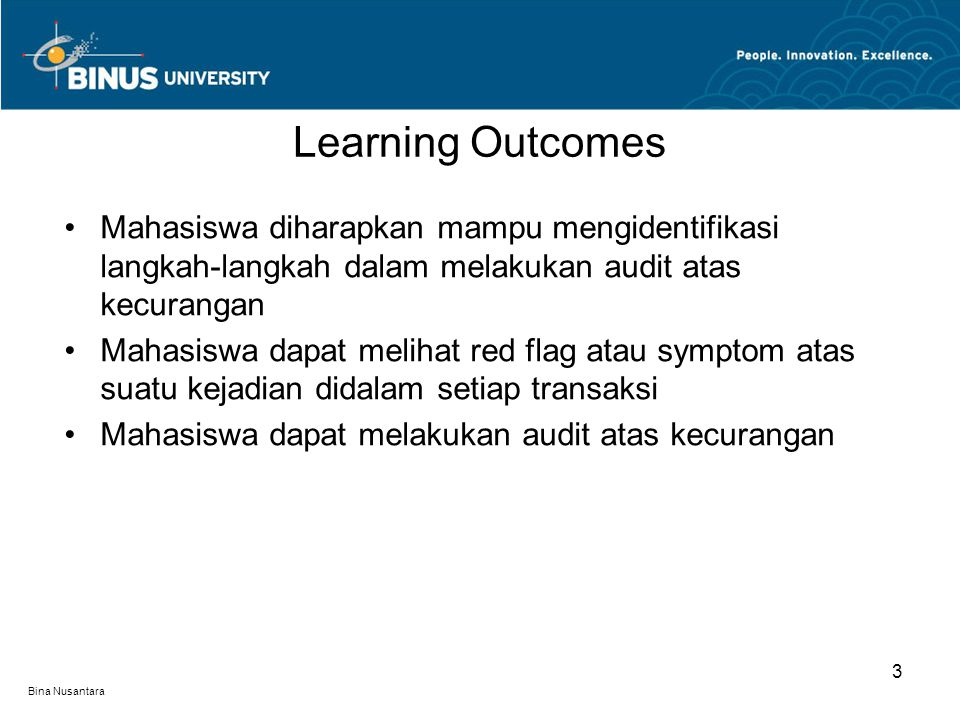 Bina Nusantara Mahasiswa diharapkan mampu mengidentifikasi langkah-langkah dalam melakukan audit atas kecurangan Mahasiswa dapat melihat red flag atau symptom atas suatu kejadian didalam setiap transaksi Mahasiswa dapat melakukan audit atas kecurangan Learning Outcomes 3