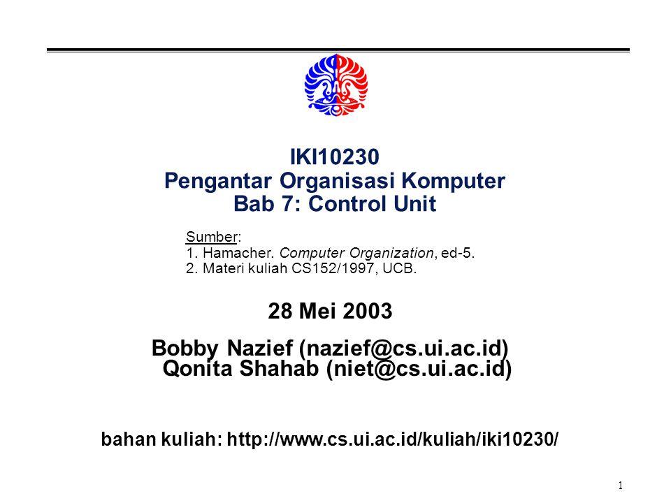 1 IKI10230 Pengantar Organisasi Komputer Bab 7: Control Unit 28 Mei 2003 Bobby Nazief (nazief@cs.ui.ac.id) Qonita Shahab (niet@cs.ui.ac.id) bahan kuliah: http://www.cs.ui.ac.id/kuliah/iki10230/ Sumber: 1.