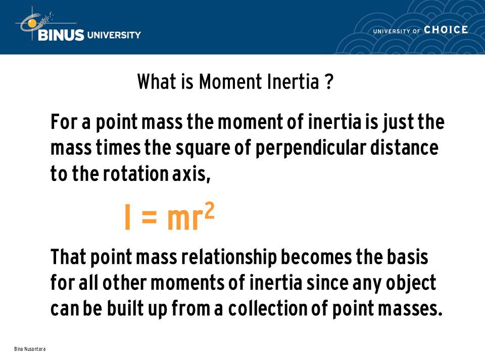 Bina Nusantara What is Moment Inertia ? For a point mass the moment of inertia is just the mass times the square of perpendicular distance to the rota