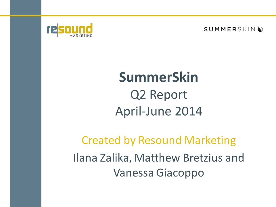 SummerSkin Q2 Report April-June 2014 Created by Resound Marketing Ilana Zalika, Matthew Bretzius and Vanessa Giacoppo