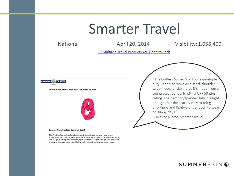 Smarter Travel NationalApril 20, 2014Visibility: 1,038,400 10 Multiuse Travel Products You Need to Pack The Endless Sumer Scarf pulls quintuple duty: It can be worn as a scarf, shoulder wrap, hood, or skirt, plus it s made from a sun-protective fabric with a UPF 50-plus rating.