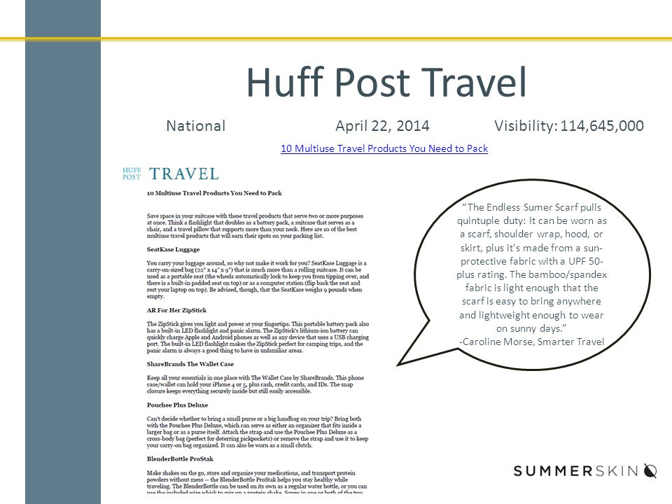 Huff Post Travel NationalApril 22, 2014Visibility: 114,645,000 The Endless Sumer Scarf pulls quintuple duty: It can be worn as a scarf, shoulder wrap, hood, or skirt, plus it s made from a sun- protective fabric with a UPF 50- plus rating.