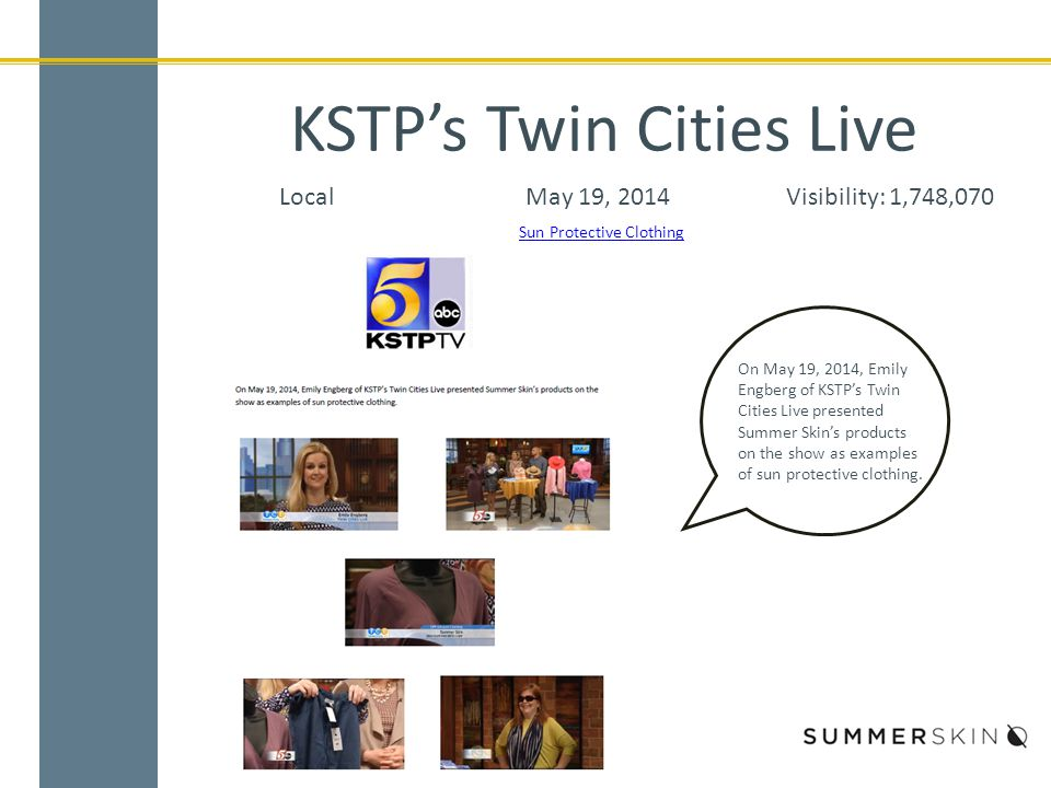 KSTP's Twin Cities Live LocalMay 19, 2014Visibility: 1,748,070 Sun Protective Clothing On May 19, 2014, Emily Engberg of KSTP's Twin Cities Live presented Summer Skin's products on the show as examples of sun protective clothing.