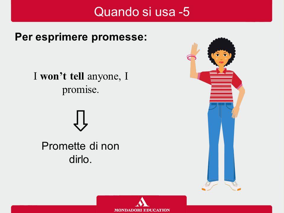 I won't tell anyone, I promise. ⇩ Promette di non dirlo. Per esprimere promesse: Quando si usa -5