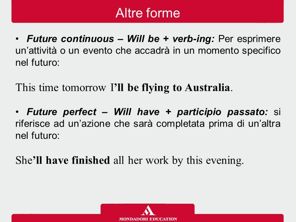 Future continuous – Will be + verb-ing: Per esprimere un'attività o un evento che accadrà in un momento specifico nel futuro: This time tomorrow I'll be flying to Australia.