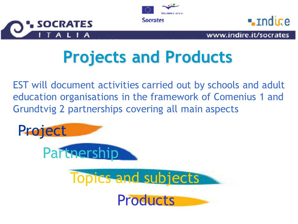 Projects and Products EST will document activities carried out by schools and adult education organisations in the framework of Comenius 1 and Grundtvig 2 partnerships covering all main aspects Project Partnership Topics and subjects Products