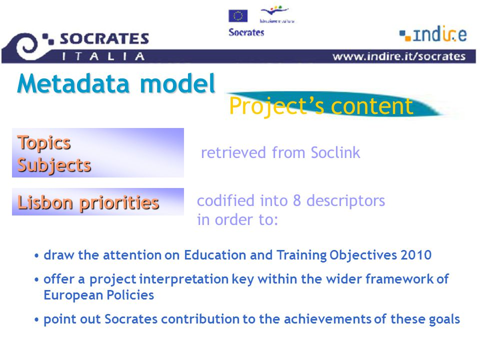 draw the attention on Education and Training Objectives 2010 offer a project interpretation key within the wider framework of European Policies point out Socrates contribution to the achievements of these goals codified into 8 descriptors in order to: Metadata model Project's content Topics Subjects Lisbon priorities retrieved from Soclink