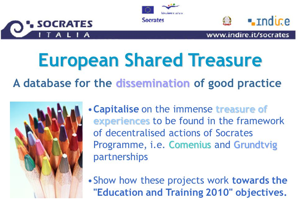 European Shared Treasure treasure of experiences ComeniusGrundtvigCapitalise on the immense treasure of experiences to be found in the framework of decentralised actions of Socrates Programme, i.e.