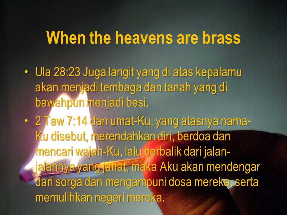 When the heavens are brass Ula 28:23 Juga langit yang di atas kepalamu akan menjadi tembaga dan tanah yang di bawahpun menjadi besi.Ula 28:23 Juga langit yang di atas kepalamu akan menjadi tembaga dan tanah yang di bawahpun menjadi besi.