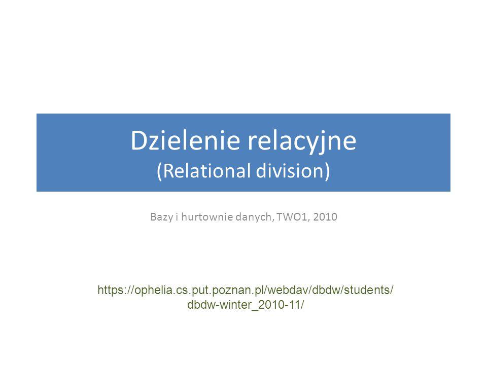 Dzielenie relacyjne (Relational division) Bazy i hurtownie danych, TWO1, 2010 https://ophelia.cs.put.poznan.pl/webdav/dbdw/students/ dbdw-winter_2010-11/