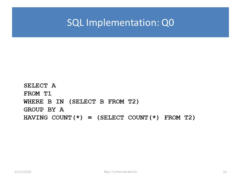 SQL Implementation: Q0 SELECT A FROM T1 WHERE B IN (SELECT B FROM T2) GROUP BY A HAVING COUNT(*) = (SELECT COUNT(*) FROM T2) 21/11/2010Bazy i hurtowni
