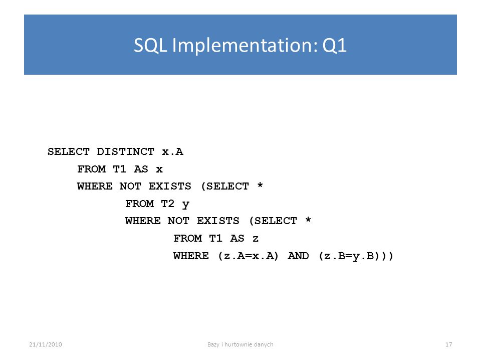 SQL Implementation: Q1 SELECT DISTINCT x.A FROM T1 AS x WHERE NOT EXISTS (SELECT * FROM T2 y WHERE NOT EXISTS (SELECT * FROM T1 AS z WHERE (z.A=x.A) A