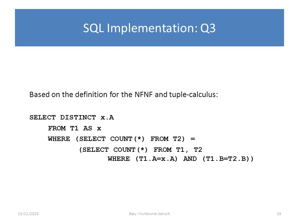 SQL Implementation: Q3 Based on the definition for the NFNF and tuple-calculus: SELECT DISTINCT x.A FROM T1 AS x WHERE (SELECT COUNT(*) FROM T2) = (SE