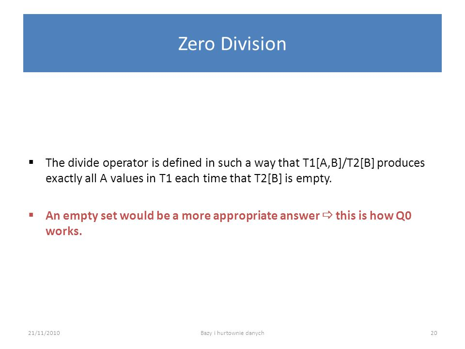 Zero Division  The divide operator is defined in such a way that T1[A,B]/T2[B] produces exactly all A values in T1 each time that T2[B] is empty.  A