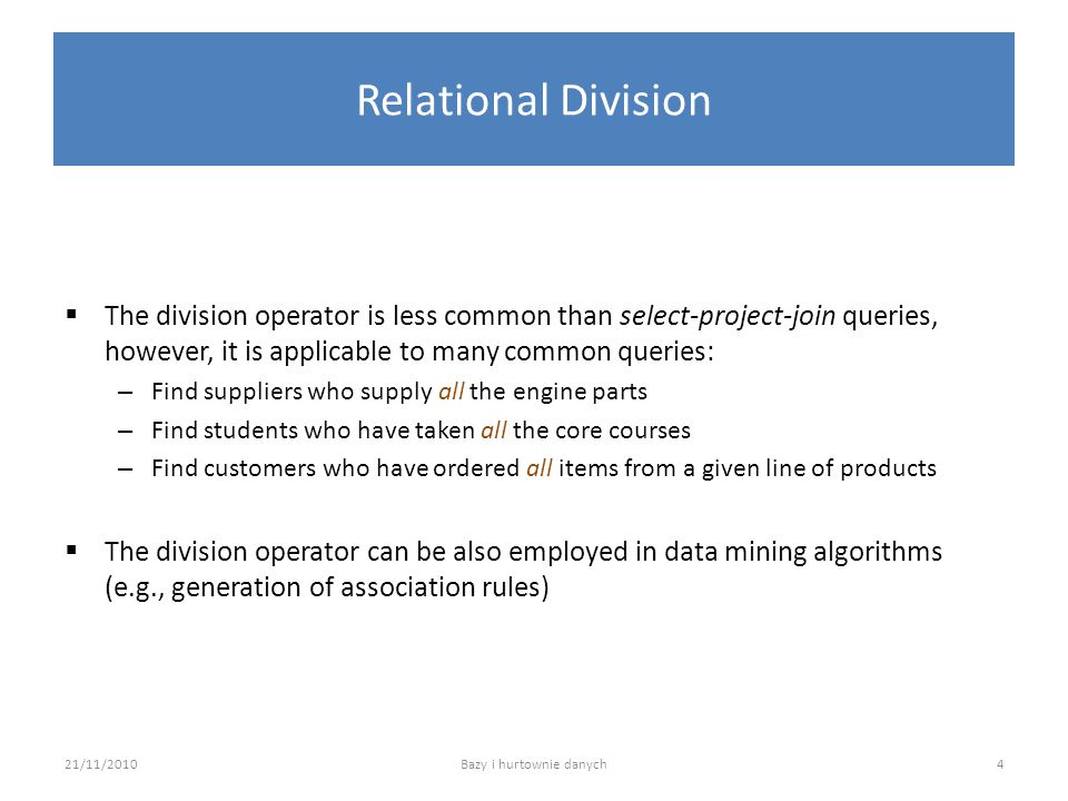 Relational Division  The division operator is less common than select-project-join queries, however, it is applicable to many common queries: – Find