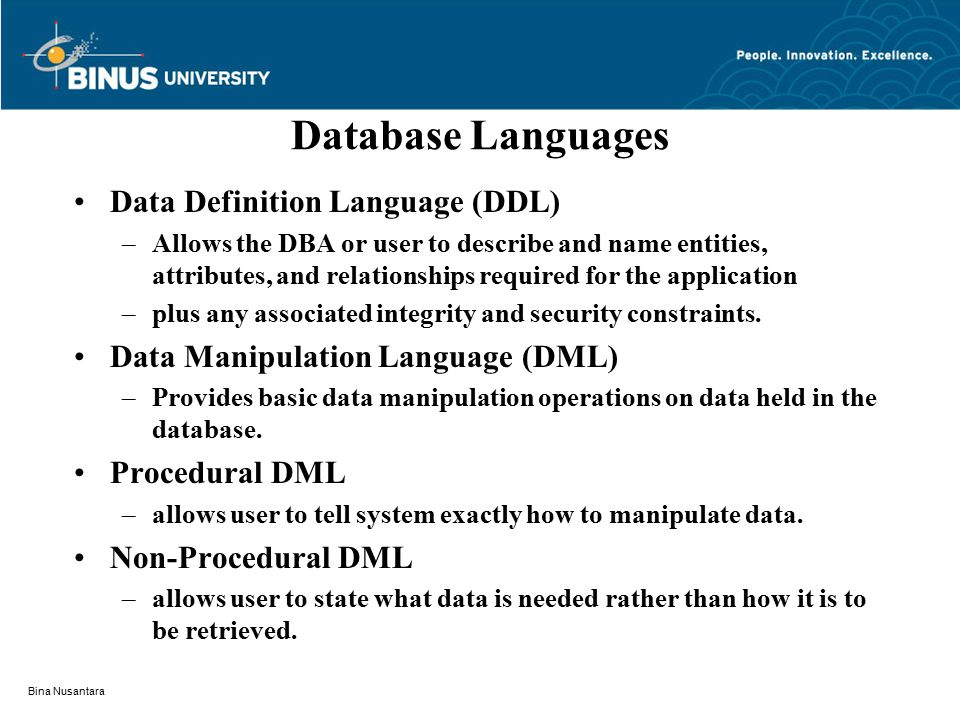 Bina Nusantara Database Languages Data Definition Language (DDL) –Allows the DBA or user to describe and name entities, attributes, and relationships required for the application –plus any associated integrity and security constraints.