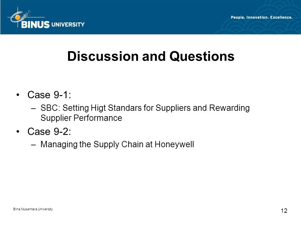 Bina Nusantara University 12 Discussion and Questions Case 9-1: –SBC: Setting Higt Standars for Suppliers and Rewarding Supplier Performance Case 9-2: –Managing the Supply Chain at Honeywell