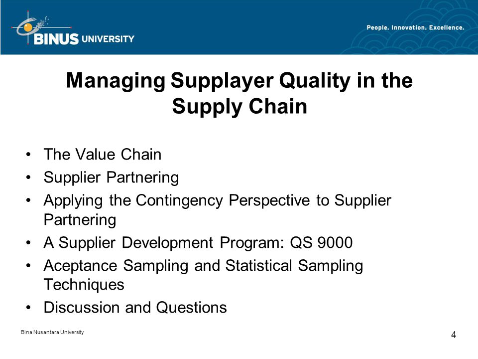 Bina Nusantara University 4 Managing Supplayer Quality in the Supply Chain The Value Chain Supplier Partnering Applying the Contingency Perspective to Supplier Partnering A Supplier Development Program: QS 9000 Aceptance Sampling and Statistical Sampling Techniques Discussion and Questions