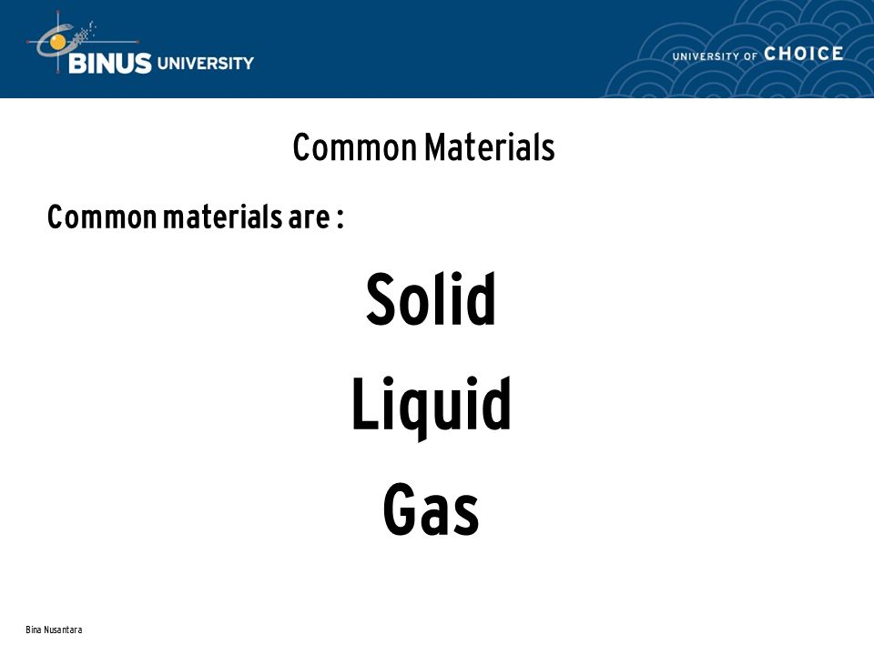 Bina Nusantara Common Materials Common materials are : Solid Liquid Gas