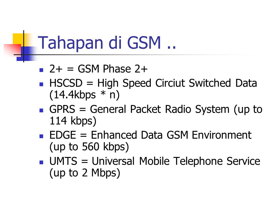 Tahapan di GSM.. 2+ = GSM Phase 2+ HSCSD = High Speed Circiut Switched Data (14.4kbps * n) GPRS = General Packet Radio System (up to 114 kbps) EDGE =