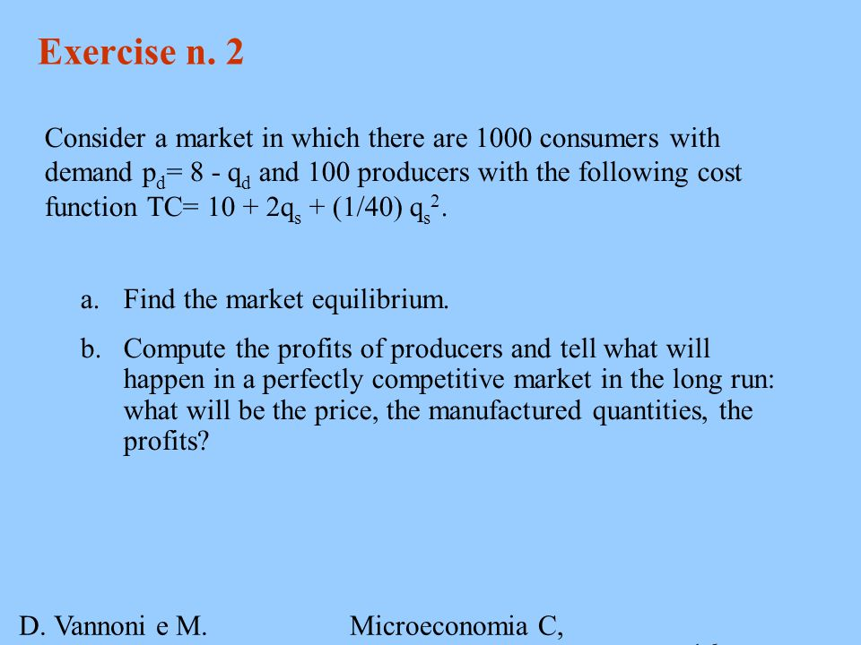 D. Vannoni e M. Piacenza Microeconomia C, A.A. 2007-2008 Esercitazione 3 16 Exercise n. 2 Consider a market in which there are 1000 consumers with dem