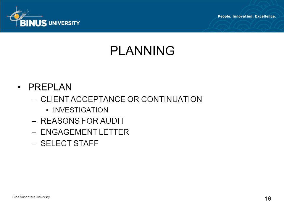 Bina Nusantara University 16 PLANNING PREPLAN –CLIENT ACCEPTANCE OR CONTINUATION INVESTIGATION –REASONS FOR AUDIT –ENGAGEMENT LETTER –SELECT STAFF