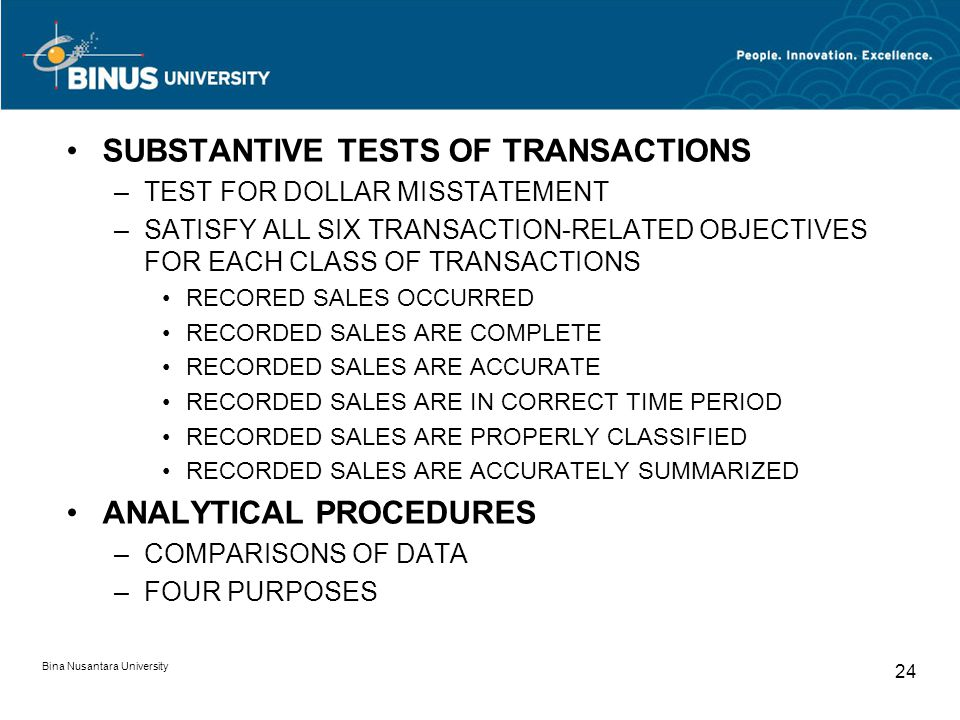 Bina Nusantara University 24 SUBSTANTIVE TESTS OF TRANSACTIONS –TEST FOR DOLLAR MISSTATEMENT –SATISFY ALL SIX TRANSACTION-RELATED OBJECTIVES FOR EACH