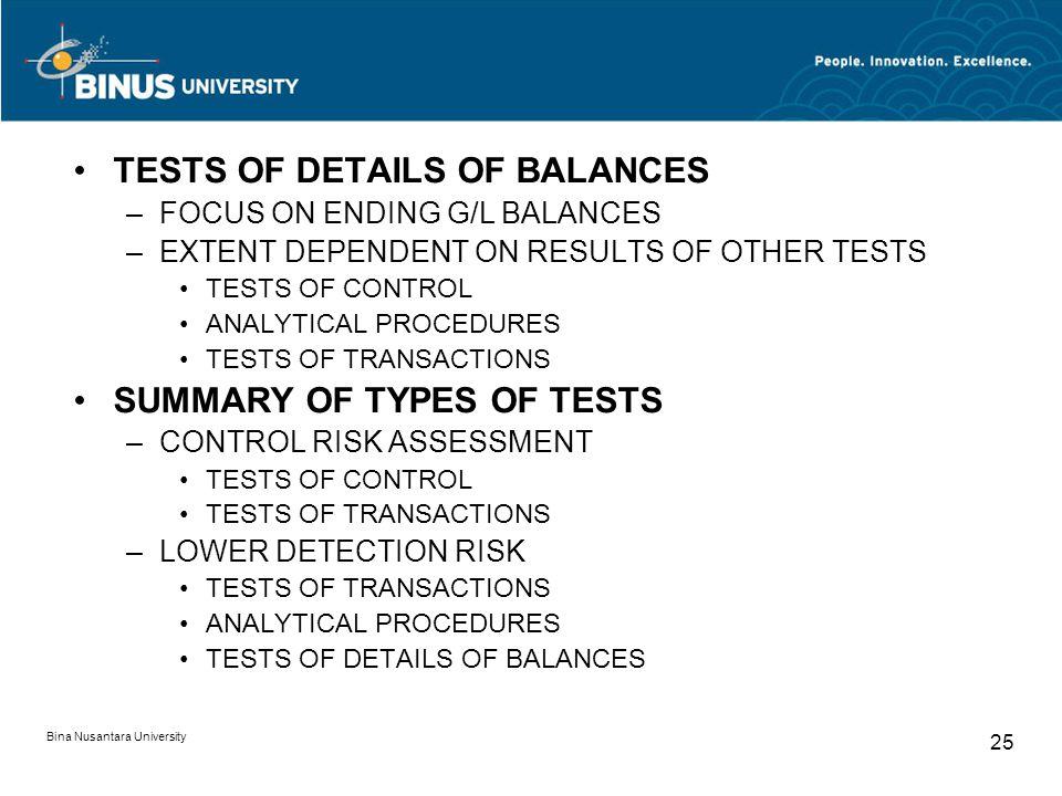 Bina Nusantara University 25 TESTS OF DETAILS OF BALANCES –FOCUS ON ENDING G/L BALANCES –EXTENT DEPENDENT ON RESULTS OF OTHER TESTS TESTS OF CONTROL A