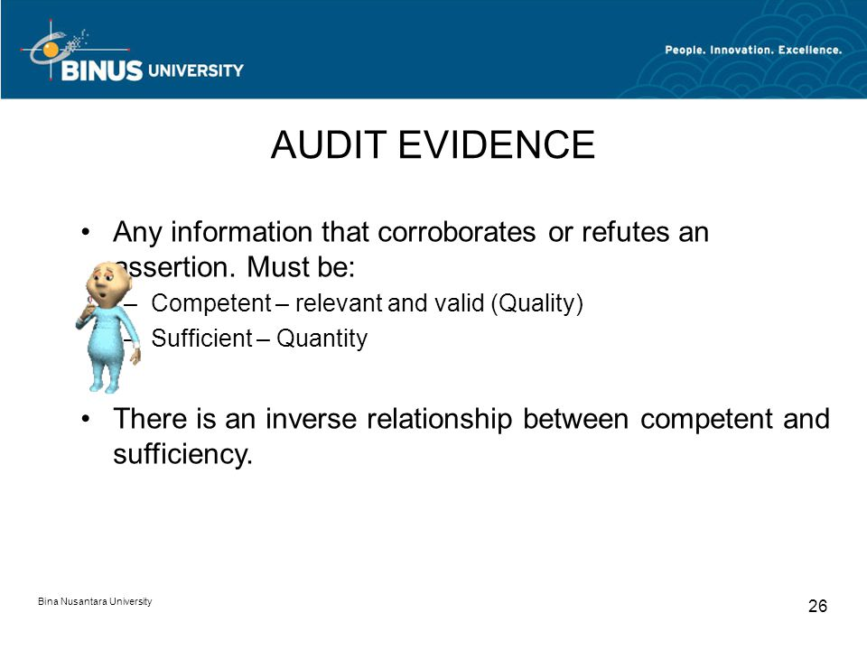 Bina Nusantara University 26 AUDIT EVIDENCE Any information that corroborates or refutes an assertion. Must be: –Competent – relevant and valid (Quali