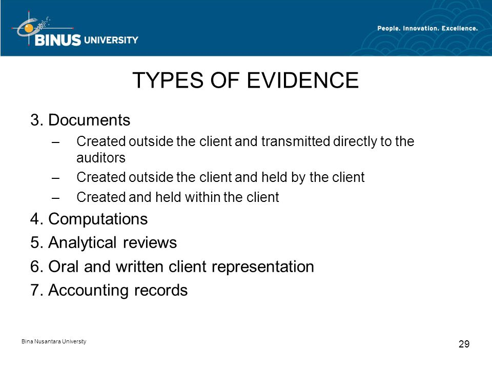 Bina Nusantara University 29 TYPES OF EVIDENCE 3. Documents –Created outside the client and transmitted directly to the auditors –Created outside the