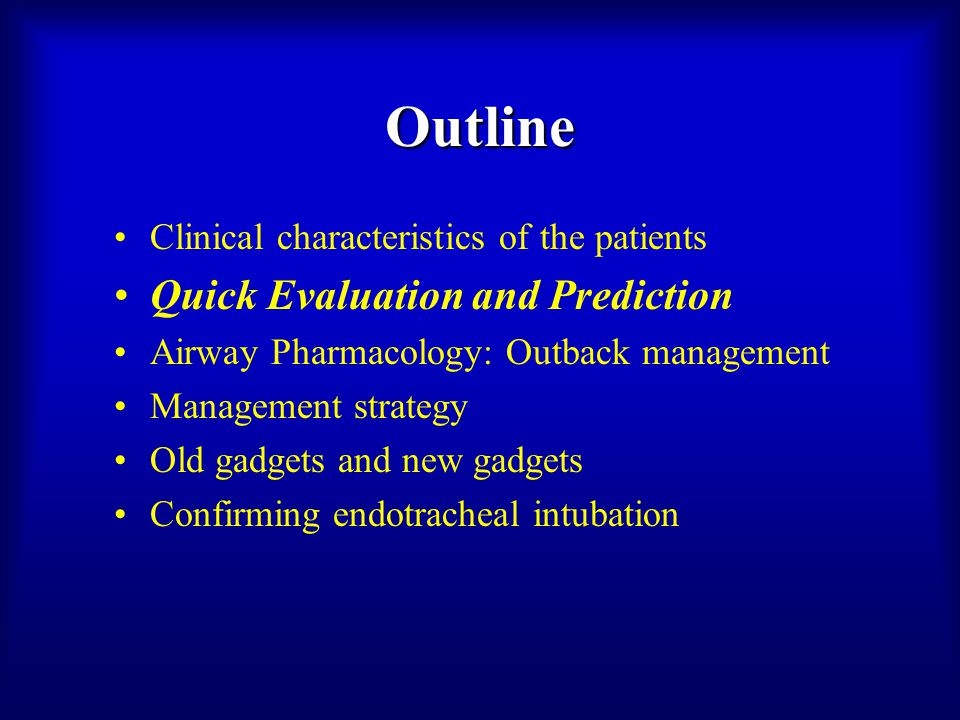 Outline Clinical characteristics of the patients Quick Evaluation and Prediction Airway Pharmacology: Outback management Management strategy Old gadgets and new gadgets Confirming endotracheal intubation