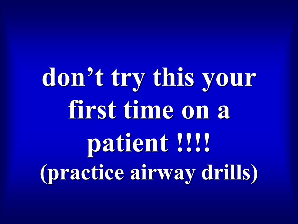 don't try this your first time on a patient !!!! (practice airway drills)