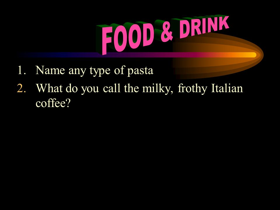 1.Name any type of pasta 2.What do you call the milky, frothy Italian coffee