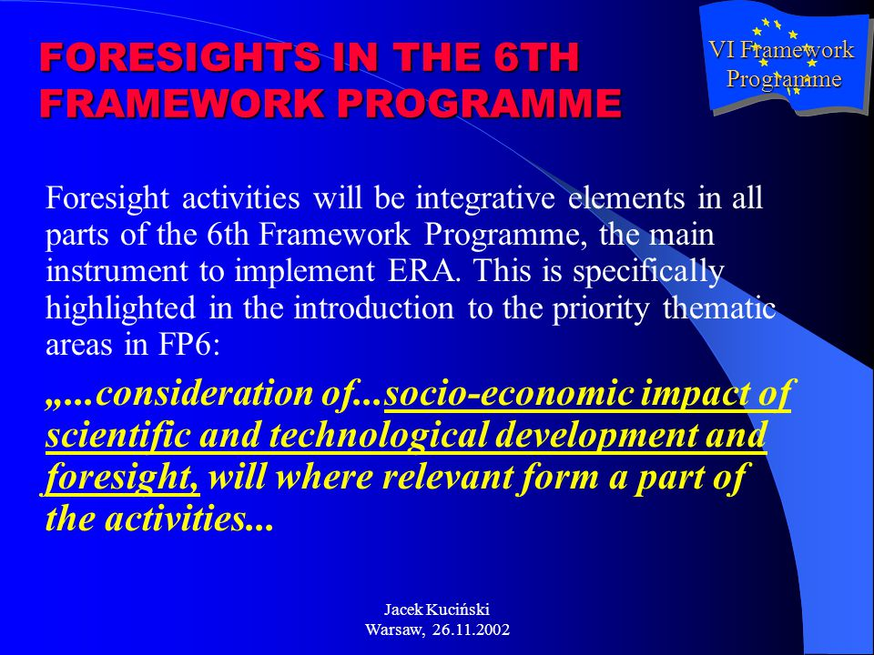 Jacek Kuciński Warsaw, 26.11.2002 FORESIGHTS IN THE 6TH FRAMEWORK PROGRAMME Foresight activities will be integrative elements in all parts of the 6th Framework Programme, the main instrument to implement ERA.