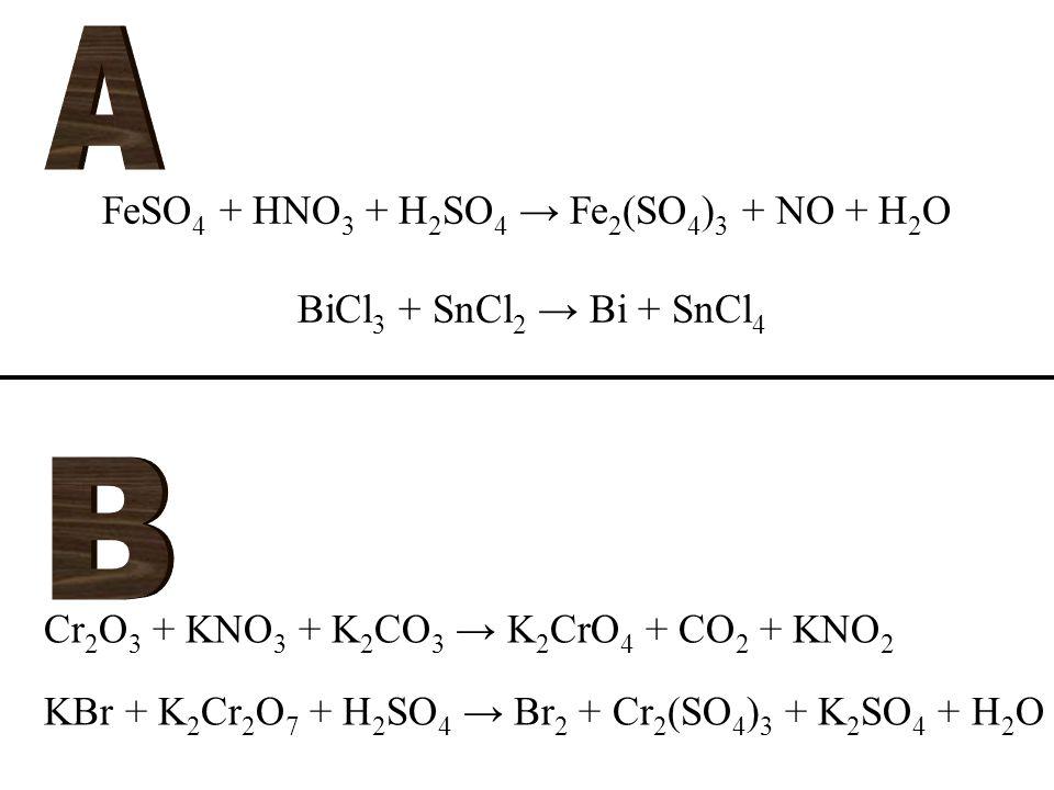 FeSO 4 + HNO 3 + H 2 SO 4 → Fe 2 (SO 4 ) 3 + NO + H 2 O BiCl 3 + SnCl 2 → Bi + SnCl 4 Cr 2 O 3 + KNO 3 + K 2 CO 3 → K 2 CrO 4 + CO 2 + KNO 2 KBr + K 2 Cr 2 O 7 + H 2 SO 4 → Br 2 + Cr 2 (SO 4 ) 3 + K 2 SO 4 + H 2 O