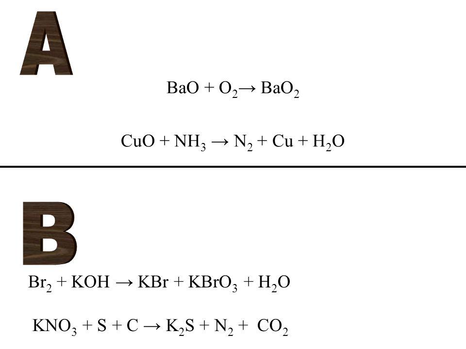 BaO + O 2 → BaO 2 CuO + NH 3 → N 2 + Cu + H 2 O Br 2 + KOH → KBr + KBrO 3 + H 2 O KNO 3 + S + C → K 2 S + N 2 + CO 2