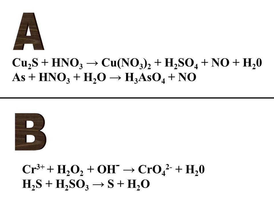 Cu 2 S + HNO 3 → Cu(NO 3 ) 2 + H 2 SO 4 + NO + H 2 0 As + HNO 3 + H 2 O → H 3 AsO 4 + NO Cr 3+ + H 2 O 2 + OH - → CrO 4 2- + H 2 0 H 2 S + H 2 SO 3 → S + H 2 O