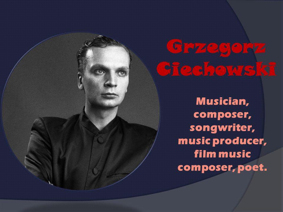 Grzegorz Ciechowski Musician, composer, songwriter, music producer, film music composer, poet.