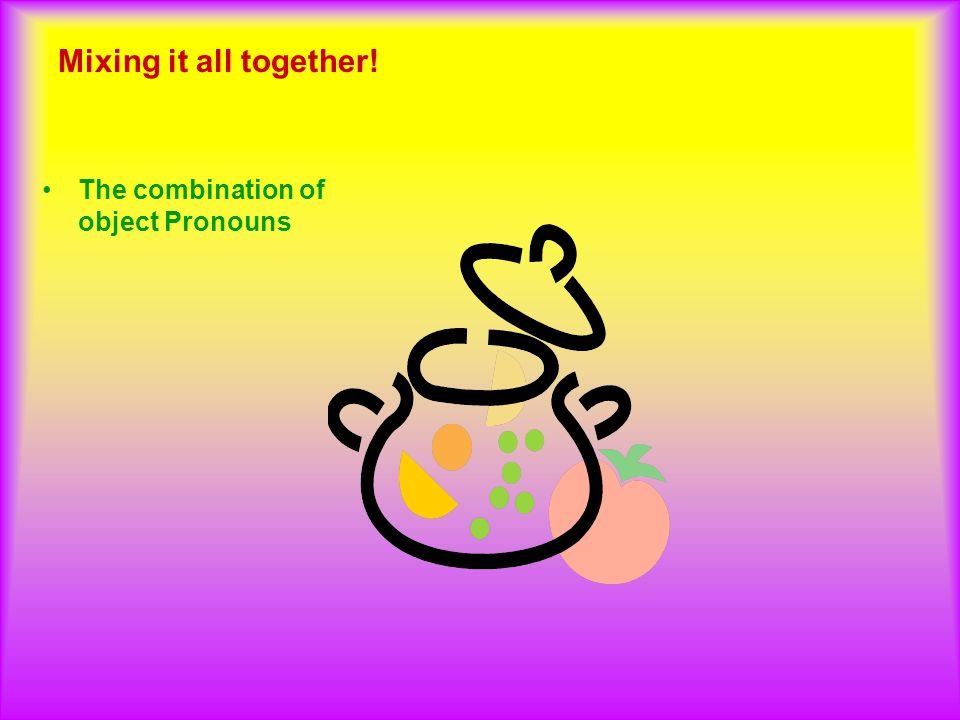 Mixing it all together! The combination of object Pronouns
