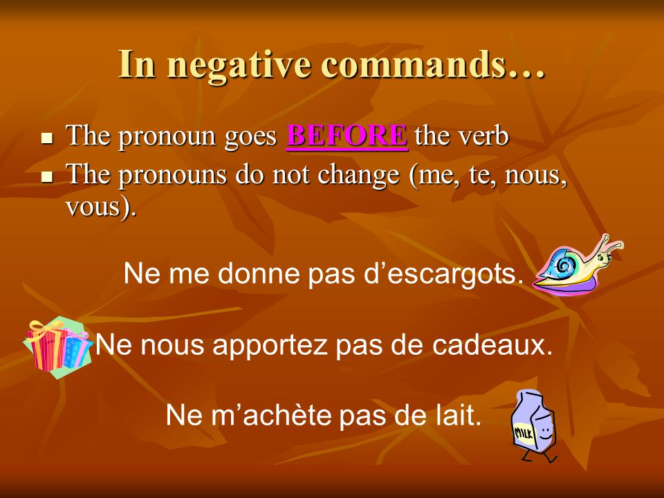 In negative commands… The pronoun goes BEFORE the verb The pronoun goes BEFORE the verb The pronouns do not change (me, te, nous, vous).