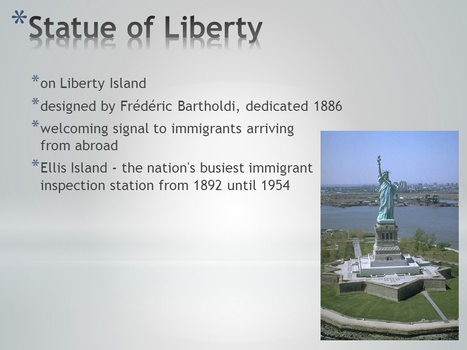 * on Liberty Island * designed by Frédéric Bartholdi, dedicated 1886 * welcoming signal to immigrants arriving from abroad * Ellis Island - the nation s busiest immigrant inspection station from 1892 until 1954