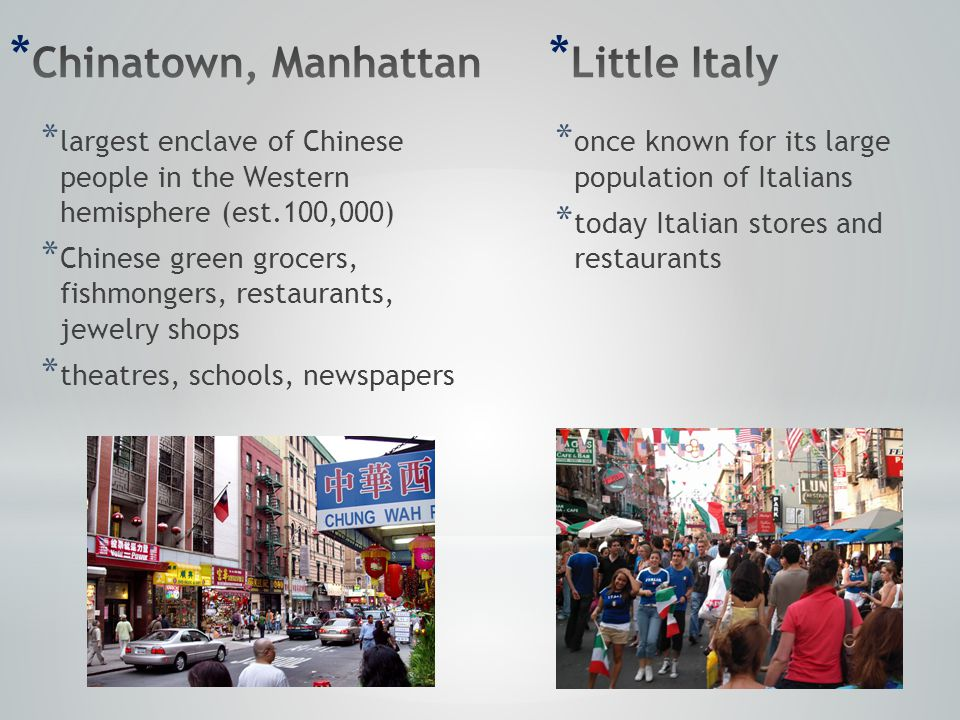 * largest enclave of Chinese people in the Western hemisphere (est.100,000) * Chinese green grocers, fishmongers, restaurants, jewelry shops * theatres, schools, newspapers * once known for its large population of Italians * today Italian stores and restaurants