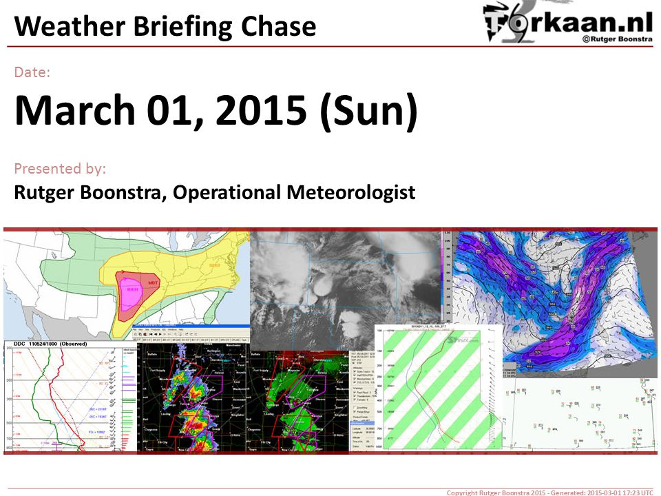 Weather Briefing Chase Date: March 01, 2015 (Sun) Presented by: Rutger Boonstra, Operational Meteorologist Copyright Rutger Boonstra 2015 - Generated: